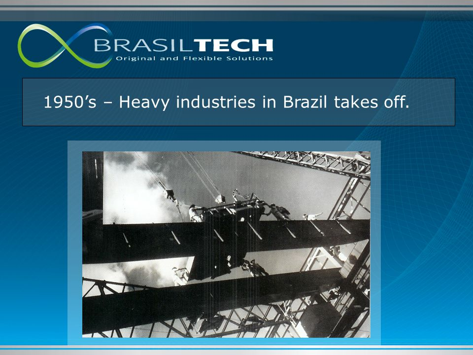 1950's – Heavy industries in Brazil takes off.