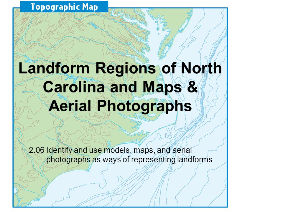 Landform Regions of North Carolina and Maps & Aerial Photographs 2.06 Identify and use models, maps, and aerial photographs as ways of representing landforms.