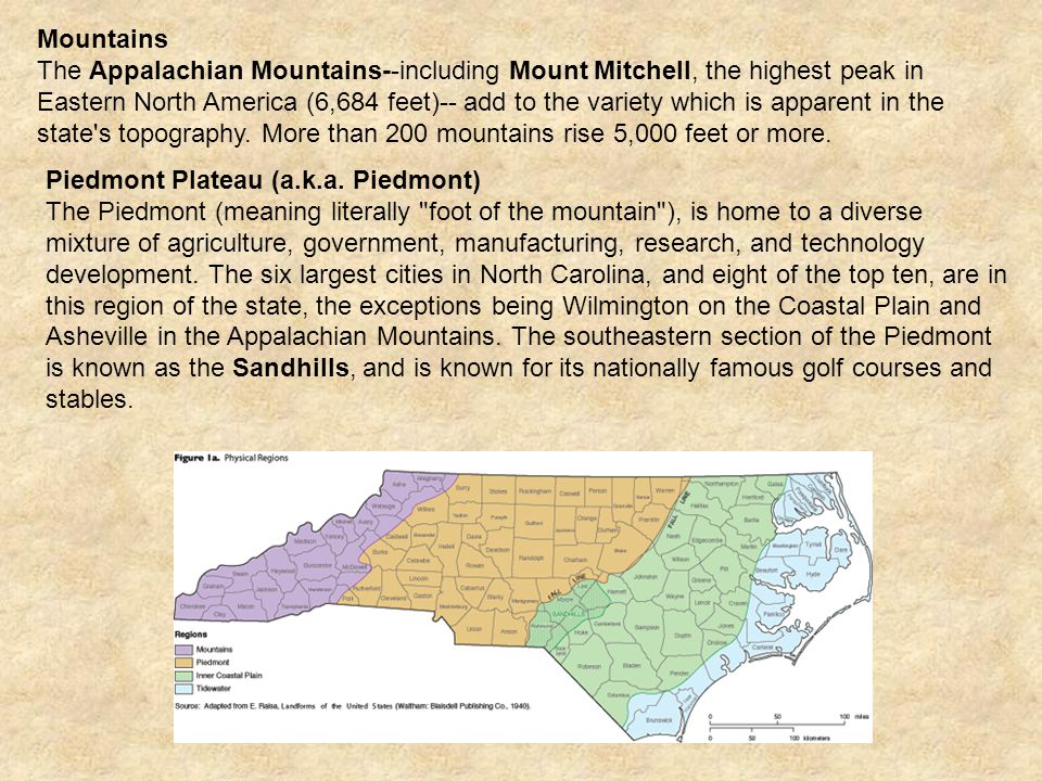Mountains The Appalachian Mountains--including Mount Mitchell, the highest peak in Eastern North America (6,684 feet)-- add to the variety which is apparent in the state s topography.