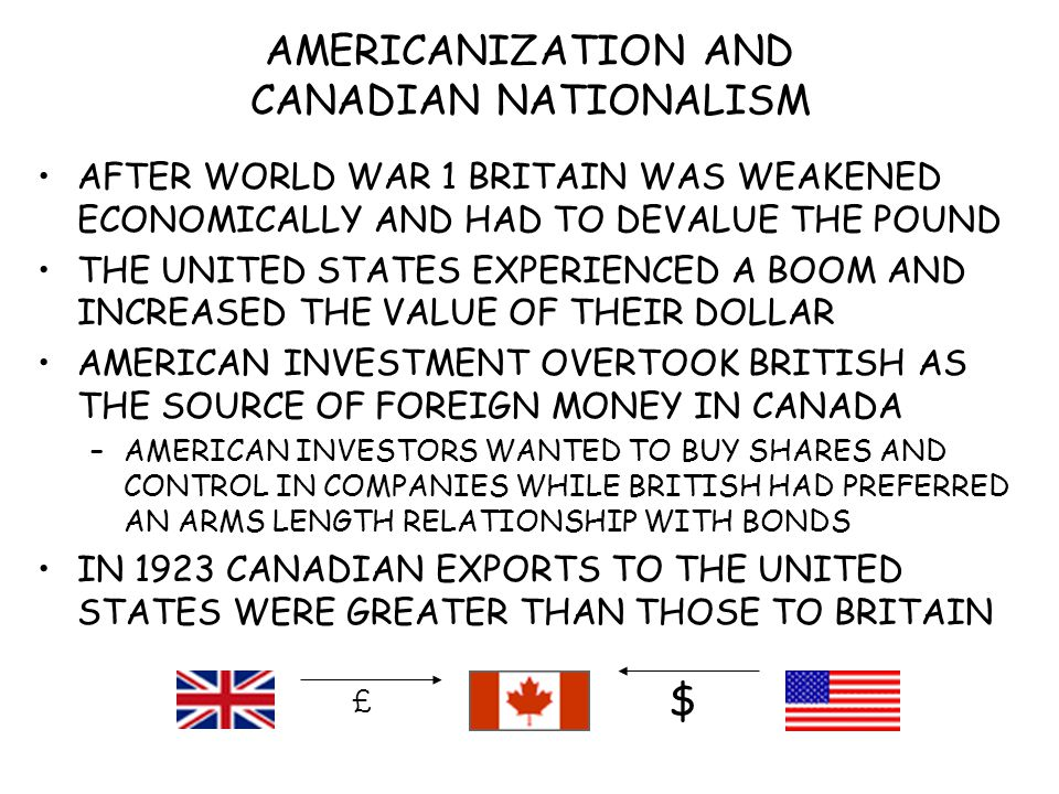 AMERICANIZATION AND CANADIAN NATIONALISM AFTER WORLD WAR 1 BRITAIN WAS WEAKENED ECONOMICALLY AND HAD TO DEVALUE THE POUND THE UNITED STATES EXPERIENCED A BOOM AND INCREASED THE VALUE OF THEIR DOLLAR AMERICAN INVESTMENT OVERTOOK BRITISH AS THE SOURCE OF FOREIGN MONEY IN CANADA –AMERICAN INVESTORS WANTED TO BUY SHARES AND CONTROL IN COMPANIES WHILE BRITISH HAD PREFERRED AN ARMS LENGTH RELATIONSHIP WITH BONDS IN 1923 CANADIAN EXPORTS TO THE UNITED STATES WERE GREATER THAN THOSE TO BRITAIN $ £
