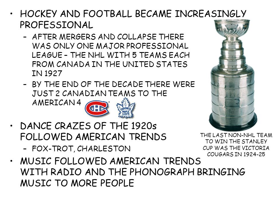 HOCKEY AND FOOTBALL BECAME INCREASINGLY PROFESSIONAL –AFTER MERGERS AND COLLAPSE THERE WAS ONLY ONE MAJOR PROFESSIONAL LEAGUE – THE NHL WITH 5 TEAMS EACH FROM CANADA IN THE UNITED STATES IN 1927 –BY THE END OF THE DECADE THERE WERE JUST 2 CANADIAN TEAMS TO THE AMERICAN 4 DANCE CRAZES OF THE 1920s FOLLOWED AMERICAN TRENDS –FOX-TROT, CHARLESTON MUSIC FOLLOWED AMERICAN TRENDS WITH RADIO AND THE PHONOGRAPH BRINGING MUSIC TO MORE PEOPLE THE LAST NON-NHL TEAM TO WIN THE STANLEY CUP WAS THE VICTORIA COUGARS IN 1924-25
