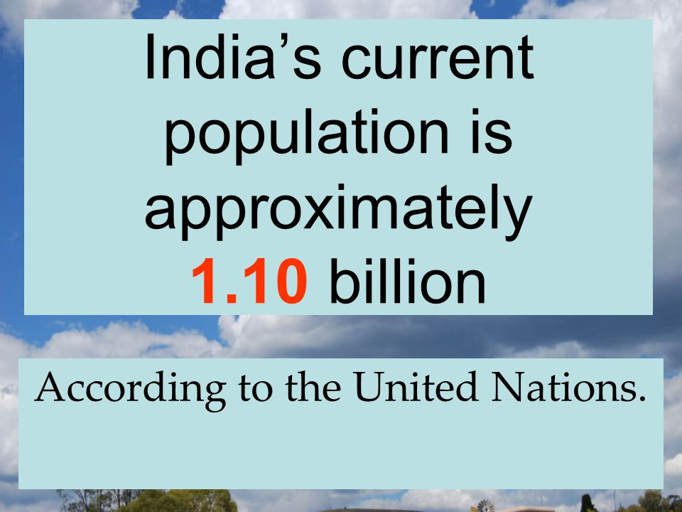 India's current population is approximately 1.10 billion According to the United Nations.