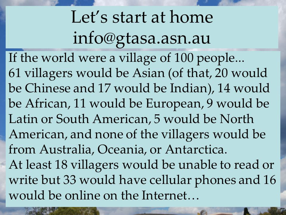 Let's start at home info@gtasa.asn.au If the world were a village of 100 people...