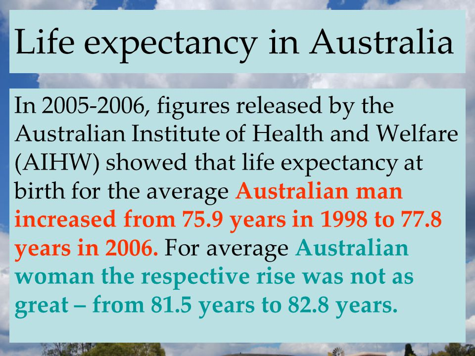 Life expectancy in Australia In 2005-2006, figures released by the Australian Institute of Health and Welfare (AIHW) showed that life expectancy at birth for the average Australian man increased from 75.9 years in 1998 to 77.8 years in 2006.