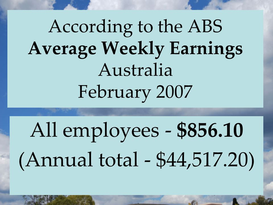 According to the ABS Average Weekly Earnings Australia February 2007 All employees - $856.10 (Annual total - $44,517.20)