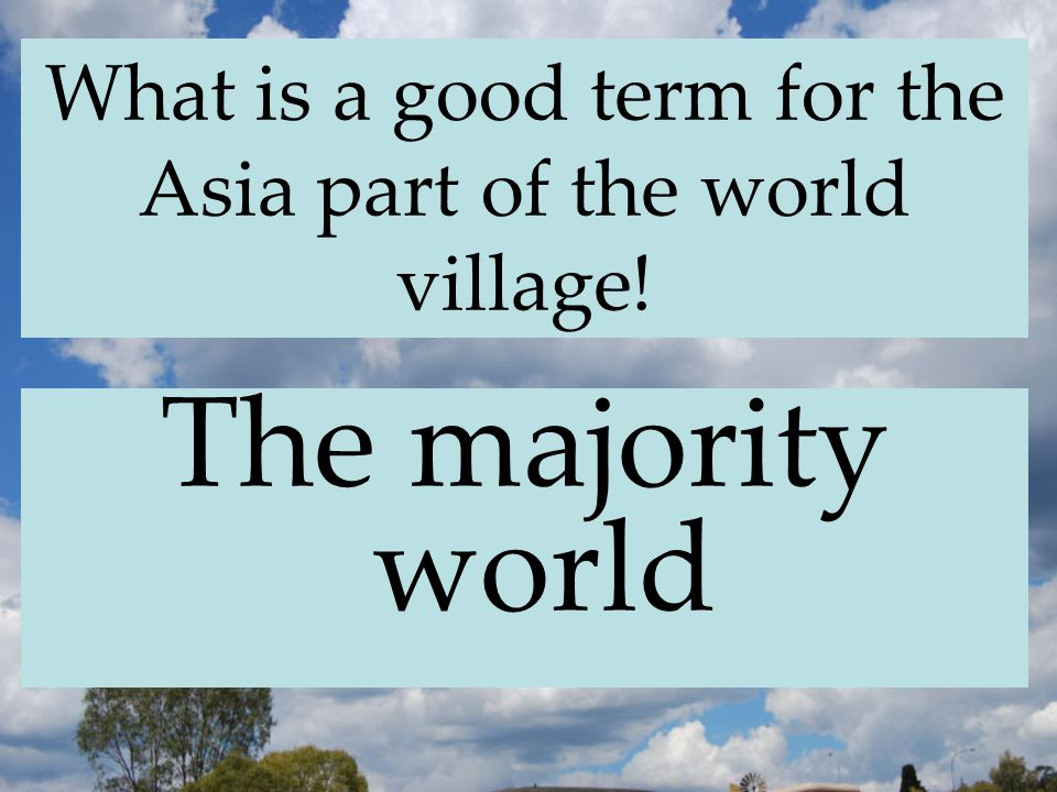 What is a good term for the Asia part of the world village! The majority world