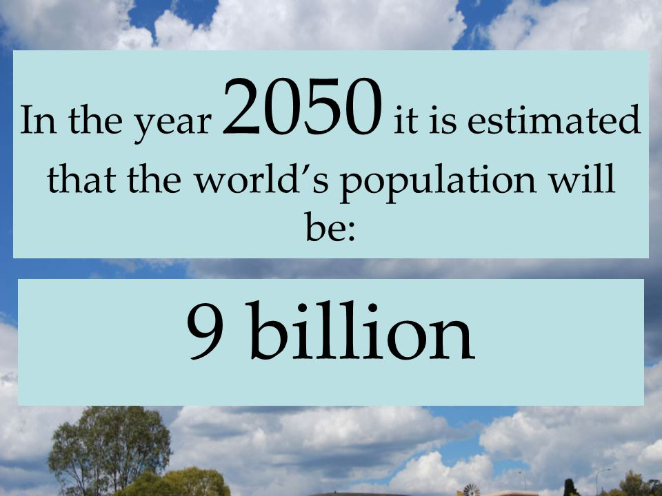 In the year 2050 it is estimated that the world's population will be: 9 billion