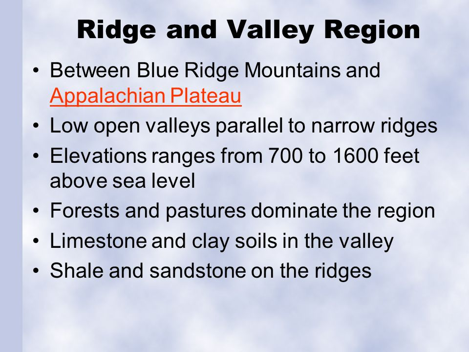 Ridge and Valley Region Between Blue Ridge Mountains and Appalachian Plateau Appalachian Plateau Low open valleys parallel to narrow ridges Elevations ranges from 700 to 1600 feet above sea level Forests and pastures dominate the region Limestone and clay soils in the valley Shale and sandstone on the ridges