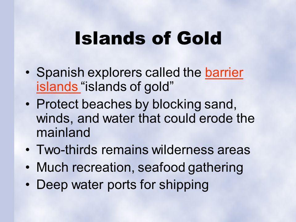 Islands of Gold Spanish explorers called the barrier islands islands of gold barrier islands Protect beaches by blocking sand, winds, and water that could erode the mainland Two-thirds remains wilderness areas Much recreation, seafood gathering Deep water ports for shipping