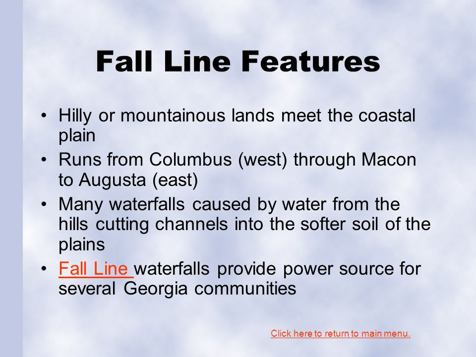 Fall Line Features Hilly or mountainous lands meet the coastal plain Runs from Columbus (west) through Macon to Augusta (east) Many waterfalls caused by water from the hills cutting channels into the softer soil of the plains Fall Line waterfalls provide power source for several Georgia communitiesFall Line Click here to return to main menu.
