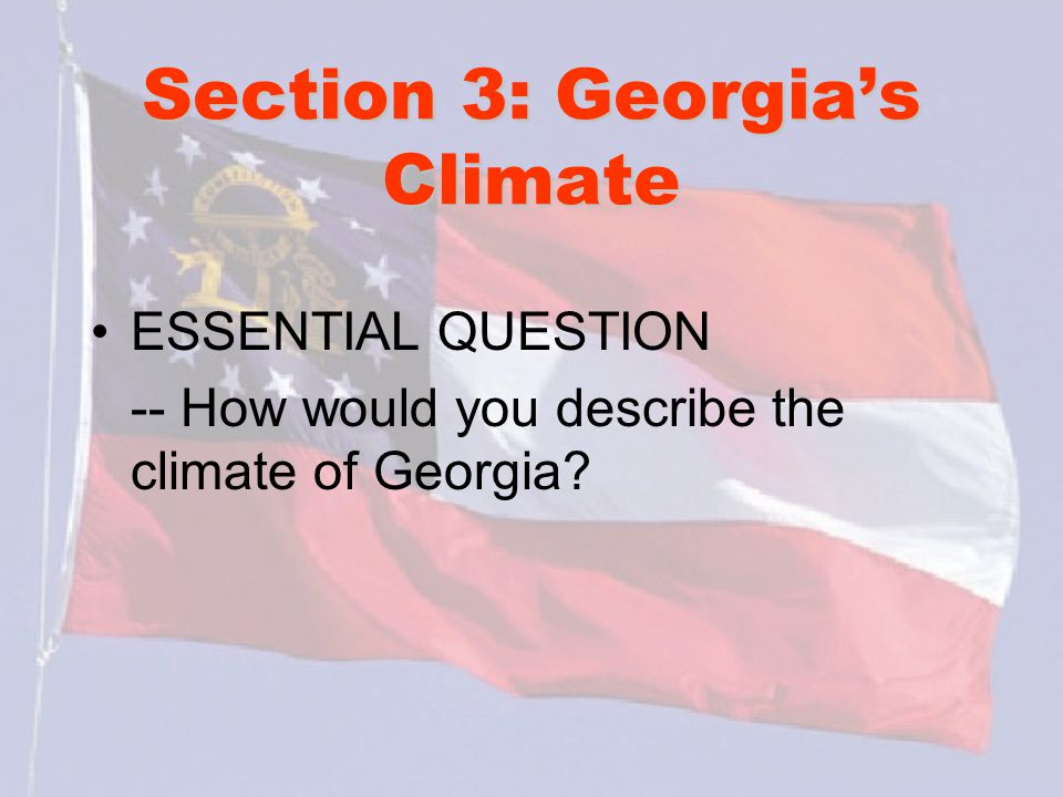 Section 3: Georgia's Climate ESSENTIAL QUESTION -- How would you describe the climate of Georgia?