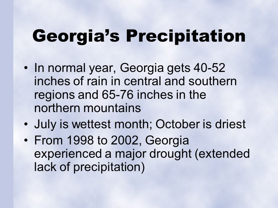 Georgia's Precipitation In normal year, Georgia gets 40-52 inches of rain in central and southern regions and 65-76 inches in the northern mountains July is wettest month; October is driest From 1998 to 2002, Georgia experienced a major drought (extended lack of precipitation)