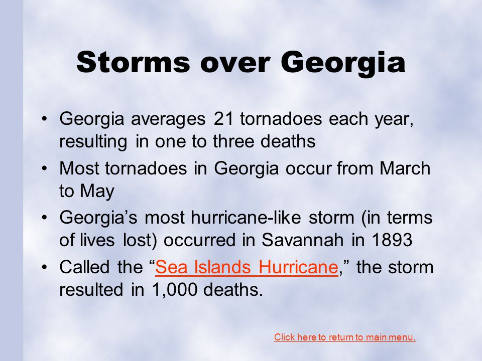 Storms over Georgia Georgia averages 21 tornadoes each year, resulting in one to three deaths Most tornadoes in Georgia occur from March to May Georgia's most hurricane-like storm (in terms of lives lost) occurred in Savannah in 1893 Called the Sea Islands Hurricane, the storm resulted in 1,000 deaths.Sea Islands Hurricane Click here to return to main menu.