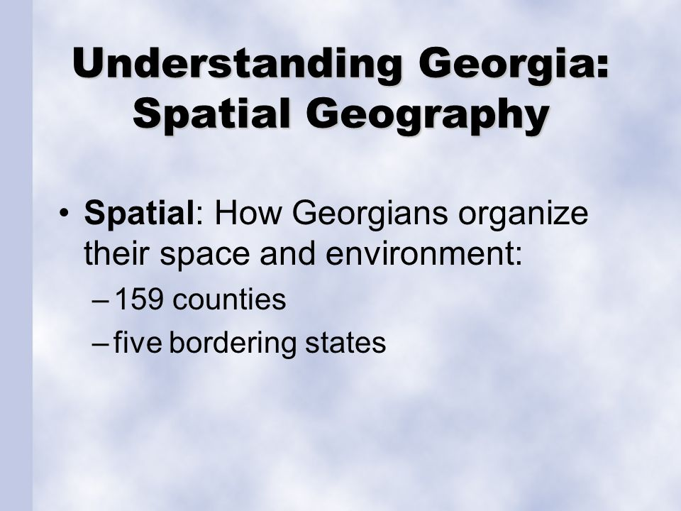 Understanding Georgia: Spatial Geography Spatial: How Georgians organize their space and environment: –159 counties –five bordering states