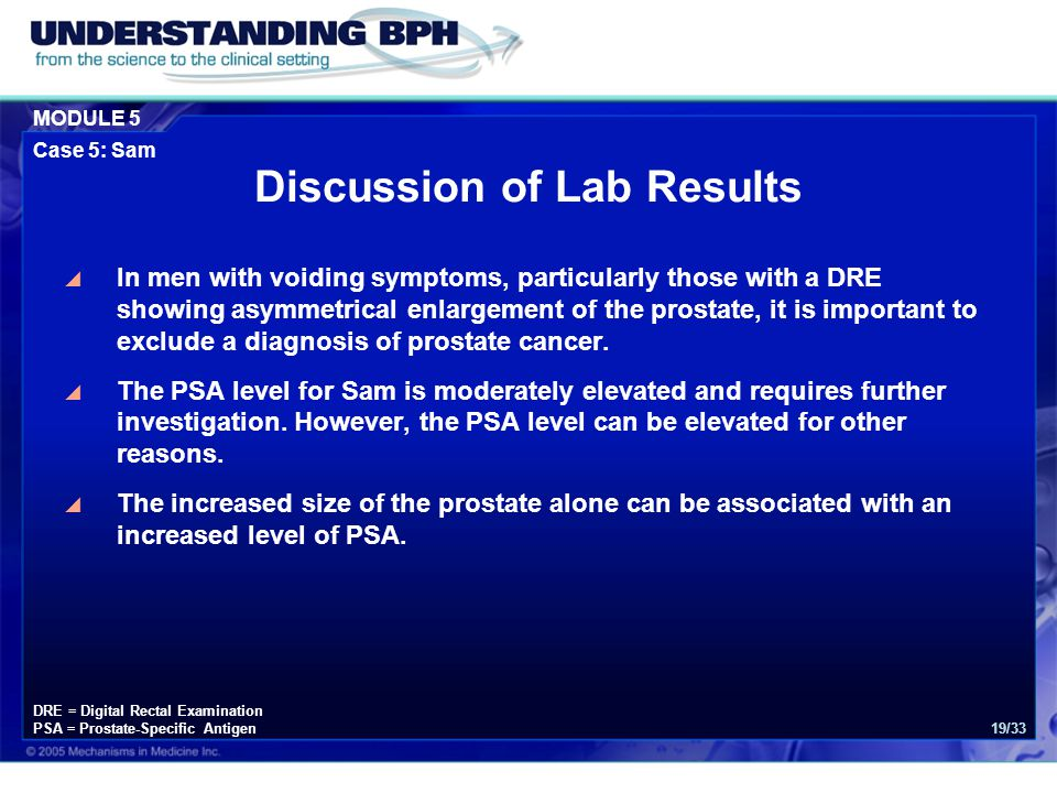 MODULE 5 Case 5: Sam 19/33 Discussion of Lab Results  In men with voiding symptoms, particularly those with a DRE showing asymmetrical enlargement of the prostate, it is important to exclude a diagnosis of prostate cancer.