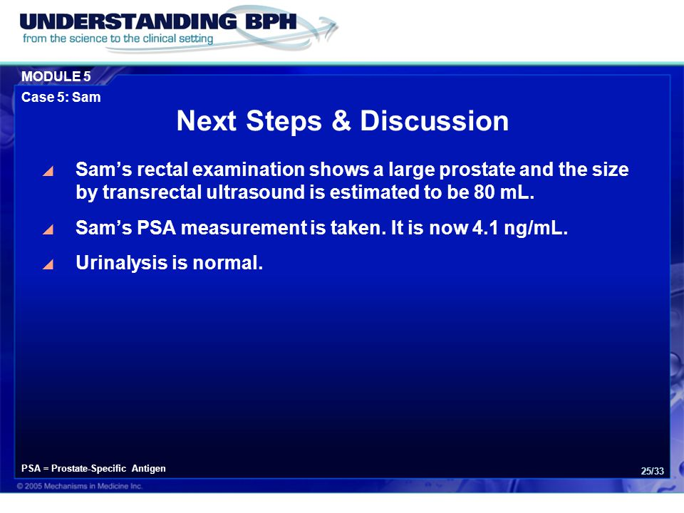 MODULE 5 Case 5: Sam 25/33 Next Steps & Discussion  Sam's rectal examination shows a large prostate and the size by transrectal ultrasound is estimated to be 80 mL.
