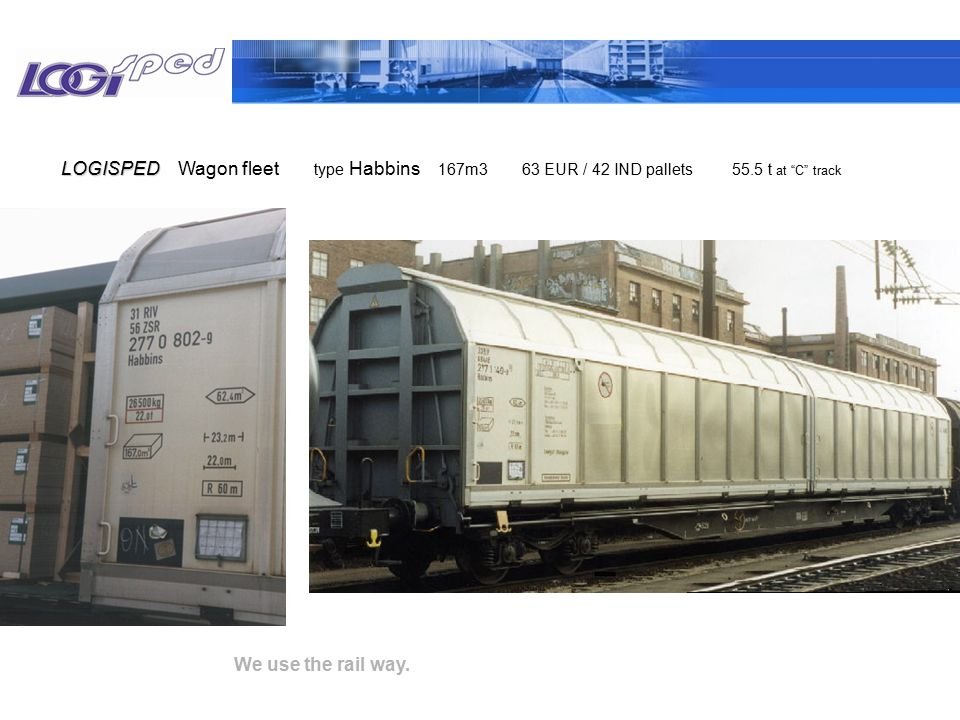 "We use the rail way. Wagon fleetLOGISPED type Habbins 167m3 63 EUR / 42 IND pallets 55.5 t at ""C"" track"