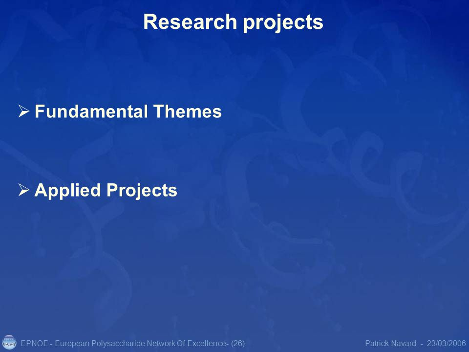 EPNOE - European Polysaccharide Network Of Excellence23/03/2006Patrick Navard -- (26) Research projects  Fundamental Themes  Applied Projects