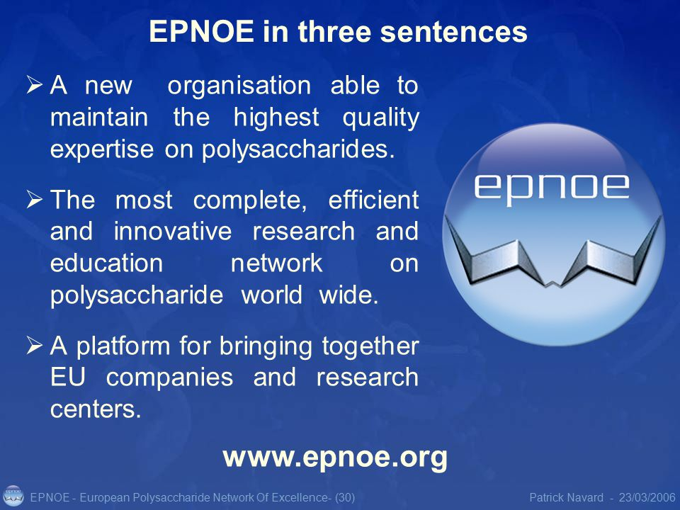 EPNOE - European Polysaccharide Network Of Excellence23/03/2006Patrick Navard -- (30) EPNOE in three sentences  A new organisation able to maintain the highest quality expertise on polysaccharides.