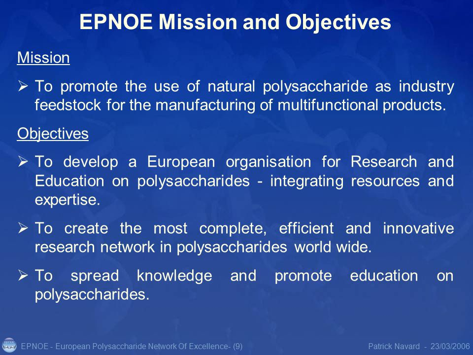 EPNOE - European Polysaccharide Network Of Excellence23/03/2006Patrick Navard -- (9) EPNOE Mission and Objectives Mission  To promote the use of natural polysaccharide as industry feedstock for the manufacturing of multifunctional products.