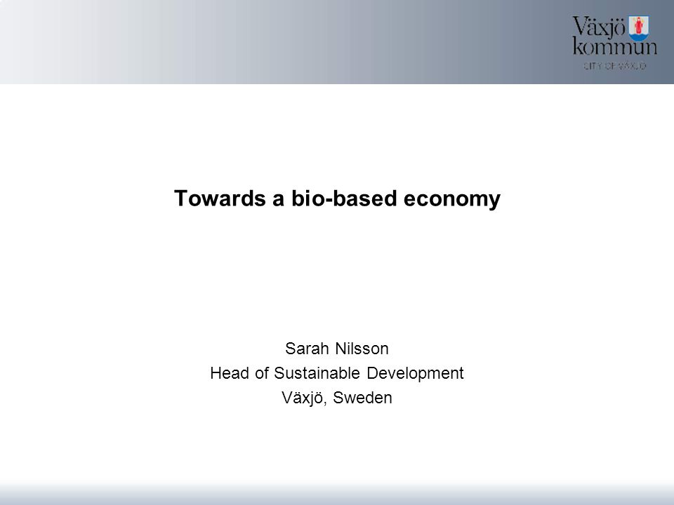 Towards a bio-based economy Sarah Nilsson Head of Sustainable Development Växjö, Sweden