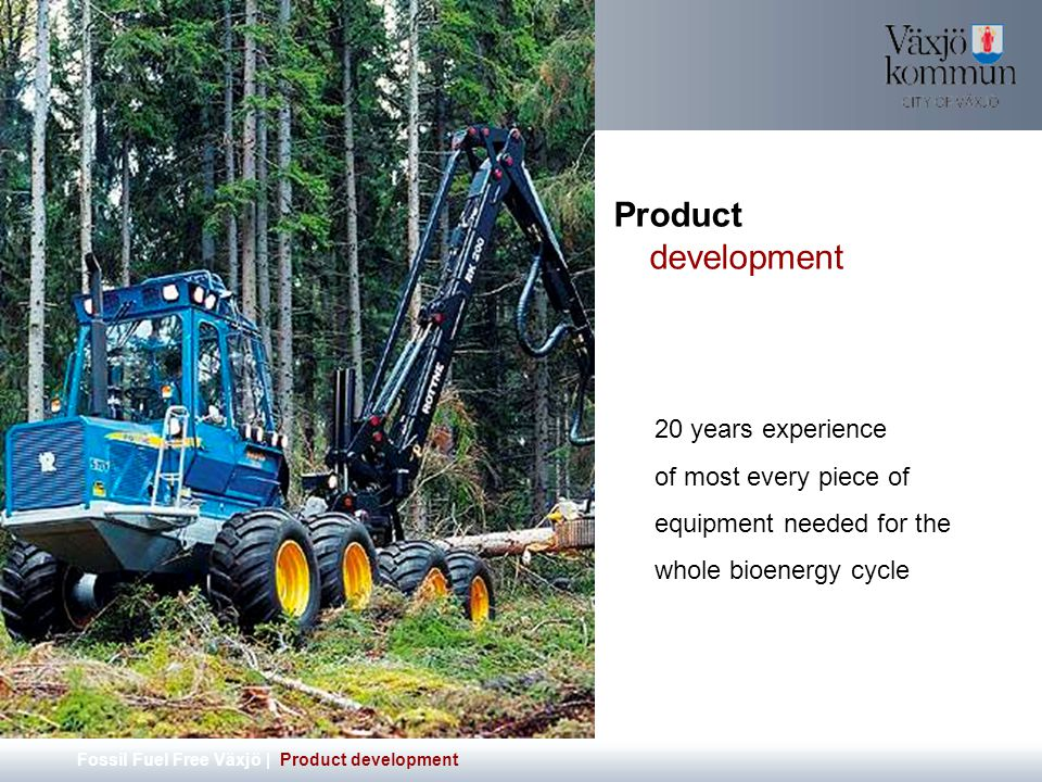 Product development Fossil Fuel Free Växjö | Product development 20 years experience of most every piece of equipment needed for the whole bioenergy cycle