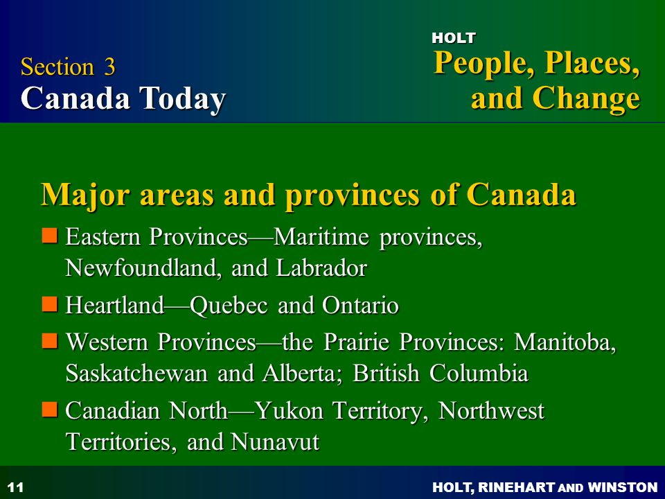 HOLT, RINEHART AND WINSTON People, Places, and Change HOLT 11 Major areas and provinces of Canada Eastern Provinces—Maritime provinces, Newfoundland,