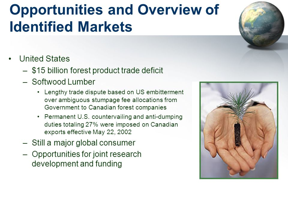 Opportunities and Overview of Identified Markets United States –$15 billion forest product trade deficit –Softwood Lumber Lengthy trade dispute based