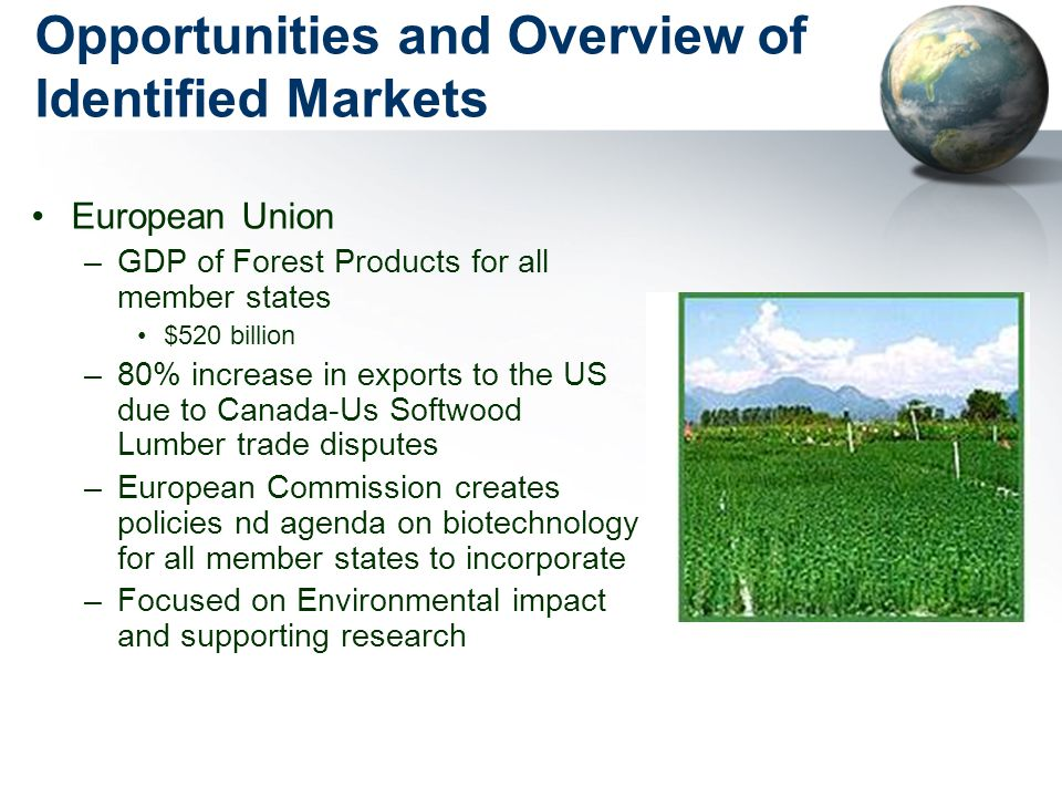 Opportunities and Overview of Identified Markets European Union –GDP of Forest Products for all member states $520 billion –80% increase in exports to