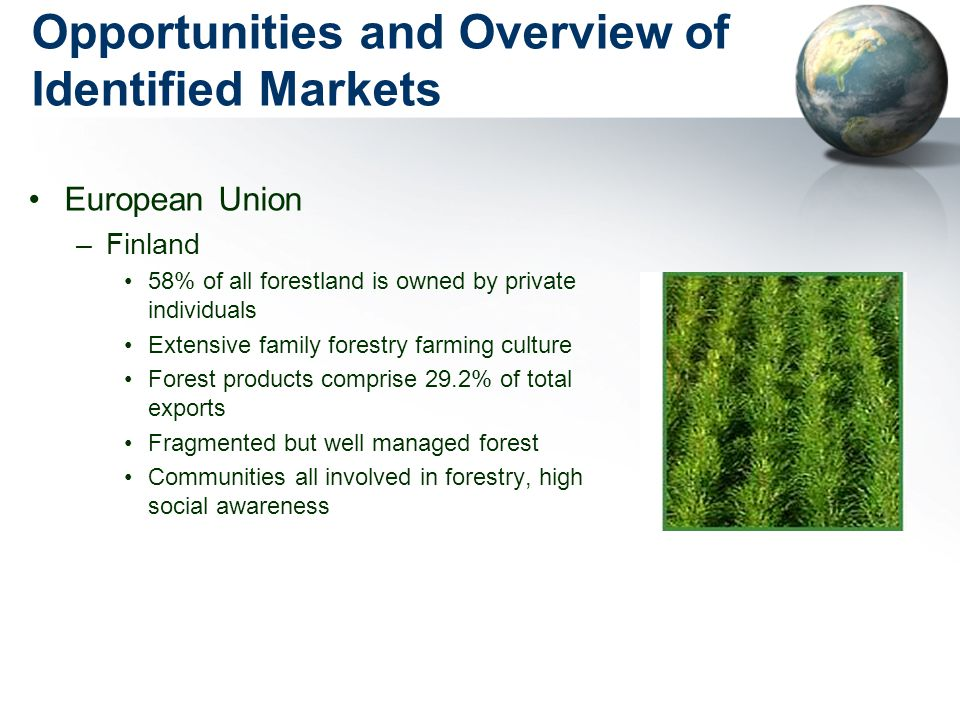 Opportunities and Overview of Identified Markets European Union –Finland 58% of all forestland is owned by private individuals Extensive family forestry farming culture Forest products comprise 29.2% of total exports Fragmented but well managed forest Communities all involved in forestry, high social awareness
