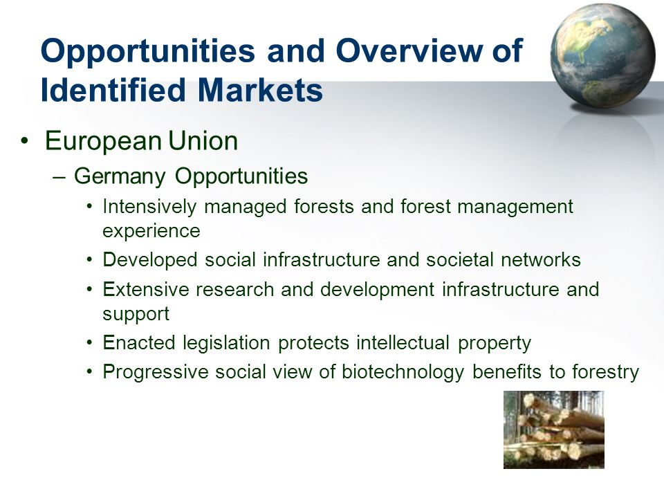 Opportunities and Overview of Identified Markets European Union –Germany Opportunities Intensively managed forests and forest management experience Developed social infrastructure and societal networks Extensive research and development infrastructure and support Enacted legislation protects intellectual property Progressive social view of biotechnology benefits to forestry