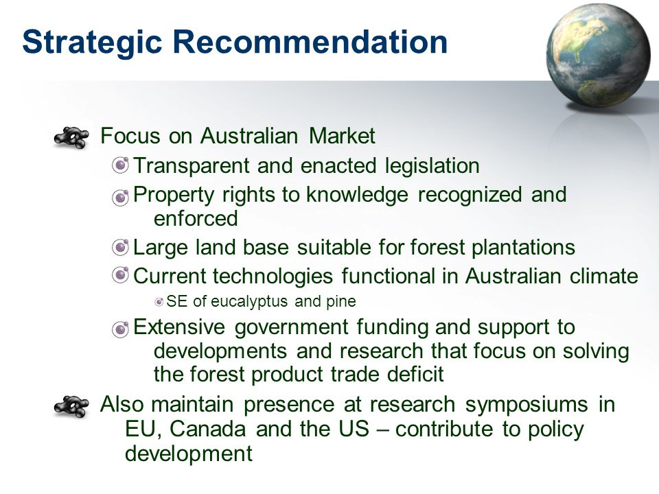 Strategic Recommendation Focus on Australian Market Transparent and enacted legislation Property rights to knowledge recognized and enforced Large land base suitable for forest plantations Current technologies functional in Australian climate SE of eucalyptus and pine Extensive government funding and support to developments and research that focus on solving the forest product trade deficit Also maintain presence at research symposiums in EU, Canada and the US – contribute to policy development