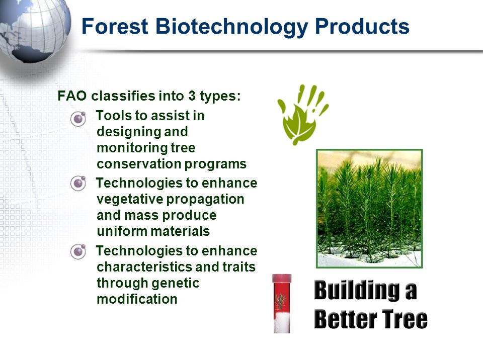 Forest Biotechnology Products FAO classifies into 3 types: Tools to assist in designing and monitoring tree conservation programs Technologies to enhance vegetative propagation and mass produce uniform materials Technologies to enhance characteristics and traits through genetic modification