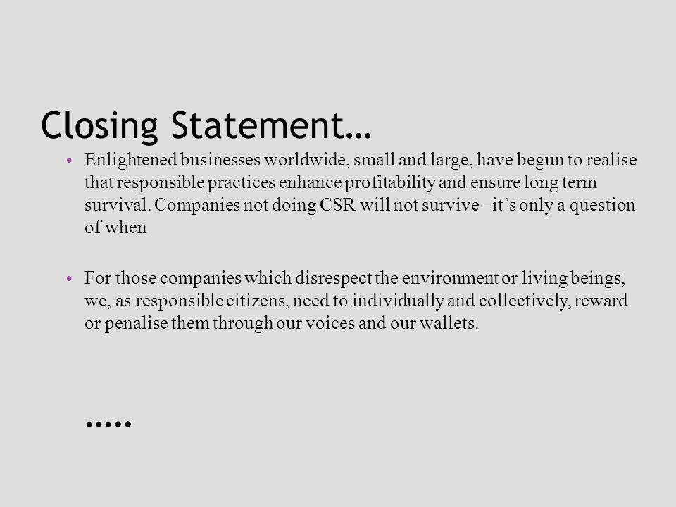Closing Statement… Enlightened businesses worldwide, small and large, have begun to realise that responsible practices enhance profitability and ensure long term survival.