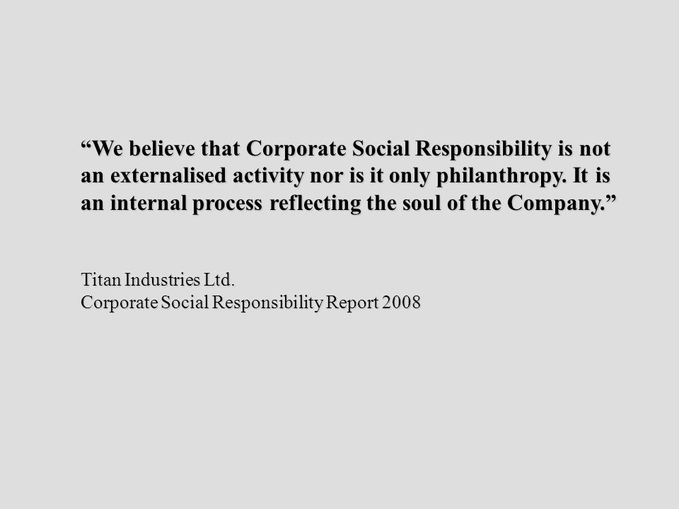 We believe that Corporate Social Responsibility is not an externalised activity nor is it only philanthropy.