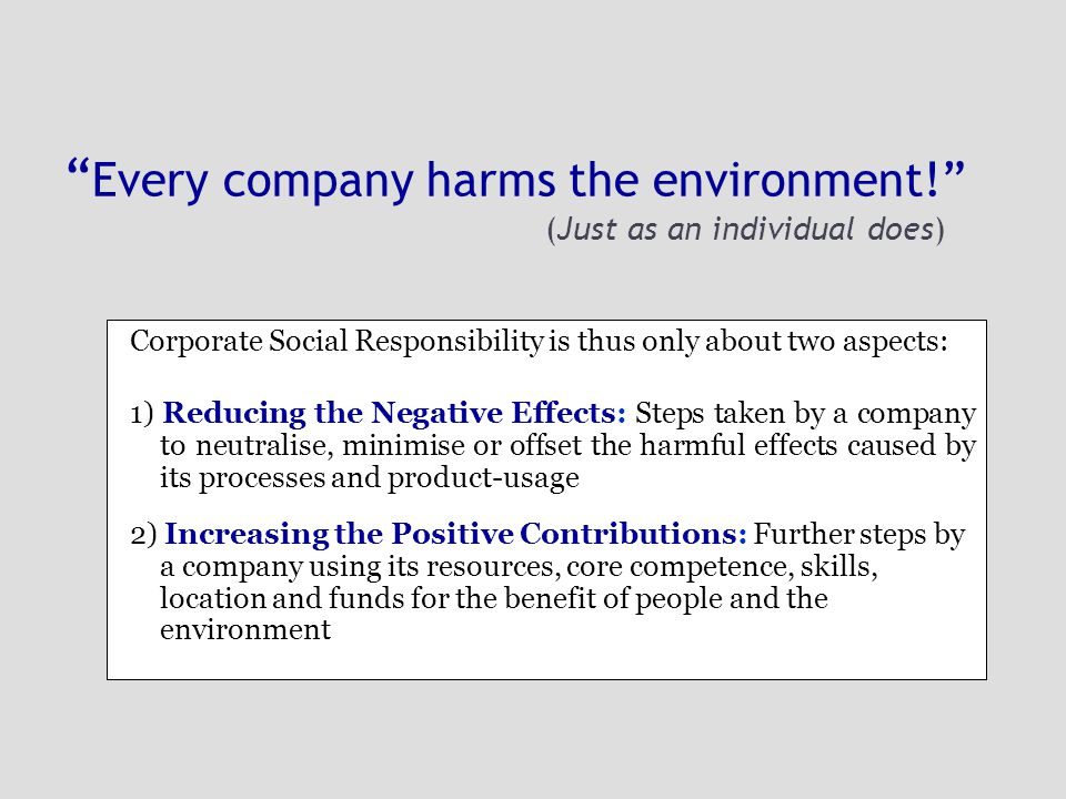 Every company harms the environment! (Just as an individual does) Corporate Social Responsibility is thus only about two aspects: 1) Reducing the Negative Effects: Steps taken by a company to neutralise, minimise or offset the harmful effects caused by its processes and product-usage 2) Increasing the Positive Contributions: Further steps by a company using its resources, core competence, skills, location and funds for the benefit of people and the environment