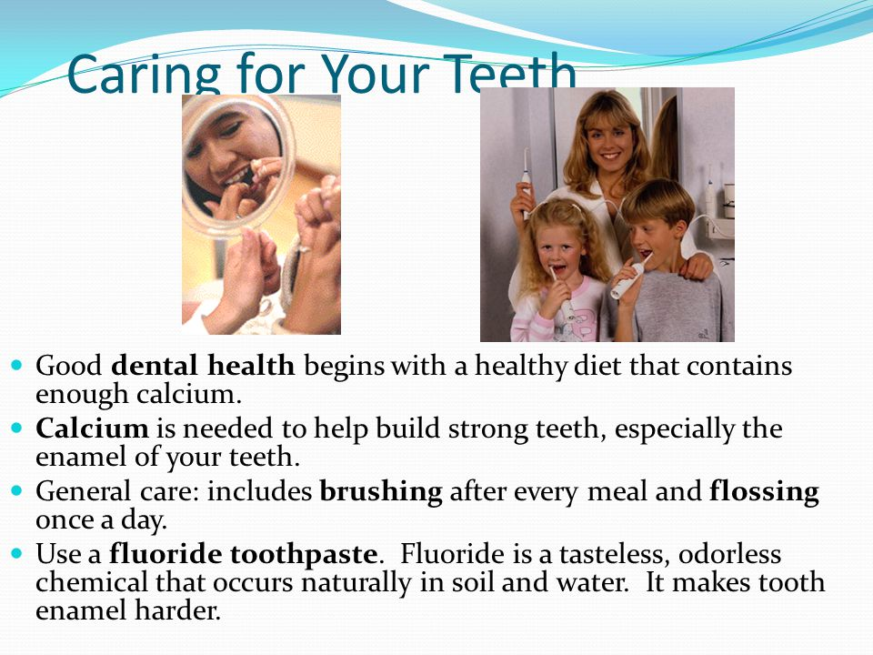 Caring for Your Teeth Good dental health begins with a healthy diet that contains enough calcium. Calcium is needed to help build strong teeth, especi