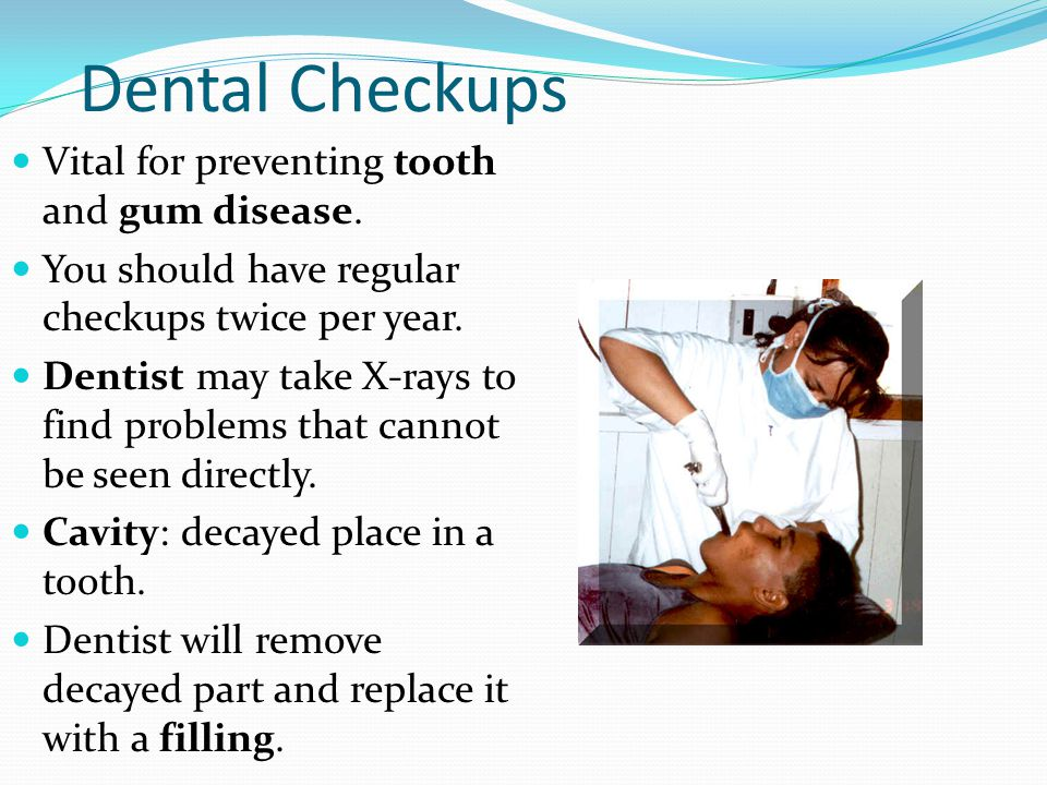 Dental Checkups Vital for preventing tooth and gum disease. You should have regular checkups twice per year. Dentist may take X-rays to find problems
