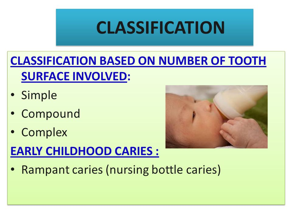 CLASSIFICATION CLASSIFICATION BASED ON NUMBER OF TOOTH SURFACE INVOLVED: Simple Compound Complex EARLY CHILDHOOD CARIES : Rampant caries (nursing bott
