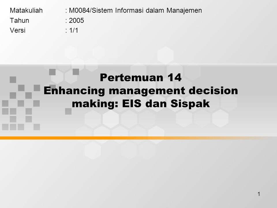 1 Pertemuan 14 Enhancing management decision making: EIS dan Sispak Matakuliah: M0084/Sistem Informasi dalam Manajemen Tahun: 2005 Versi: 1/1