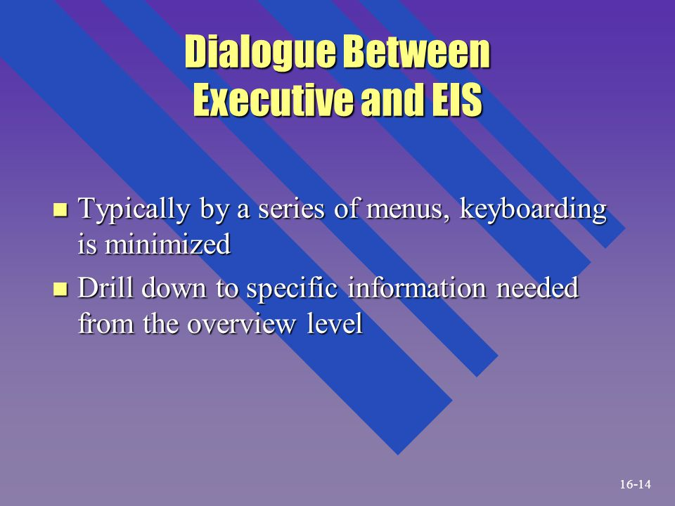 Dialogue Between Executive and EIS n Typically by a series of menus, keyboarding is minimized n Drill down to specific information needed from the ove
