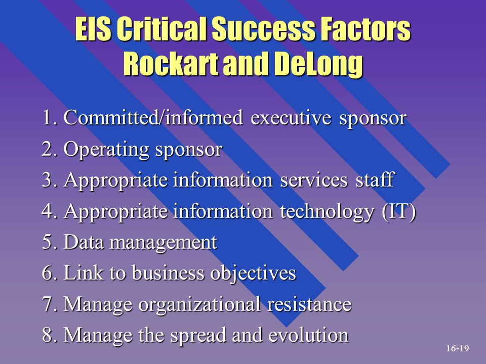 EIS Critical Success Factors Rockart and DeLong 1. Committed/informed executive sponsor 2. Operating sponsor 3. Appropriate information services staff
