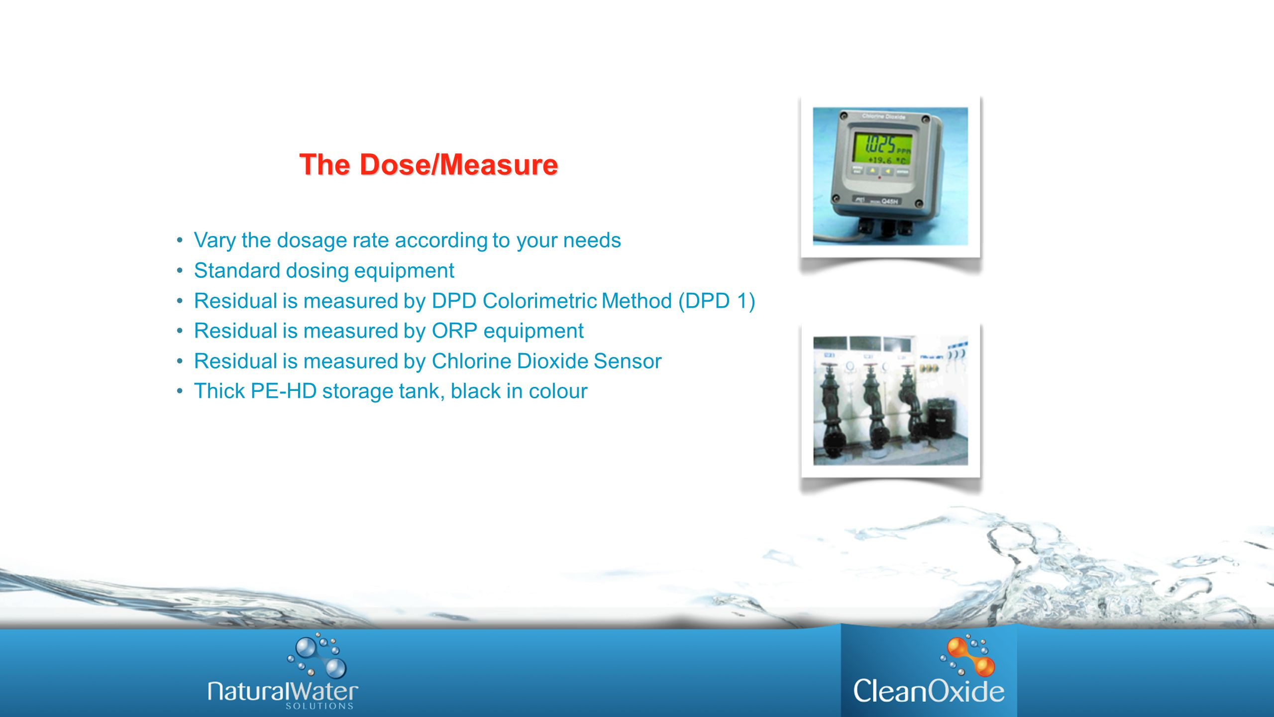 Vary the dosage rate according to your needs Standard dosing equipment Residual is measured by DPD Colorimetric Method (DPD 1) Residual is measured by