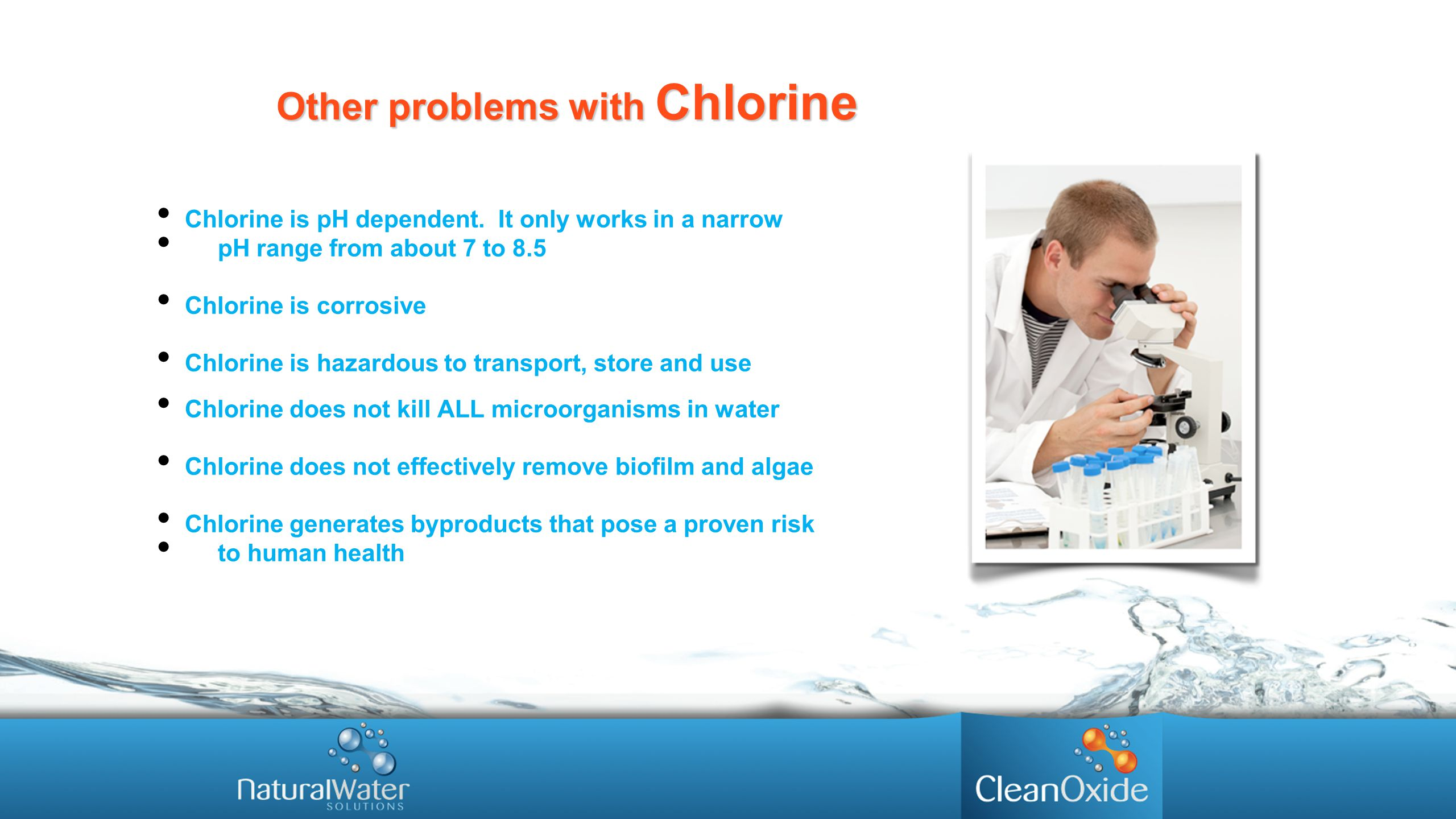 Other problems with Chlorine Chlorine is pH dependent. It only works in a narrow pH range from about 7 to 8.5 Chlorine is corrosive Chlorine is hazard