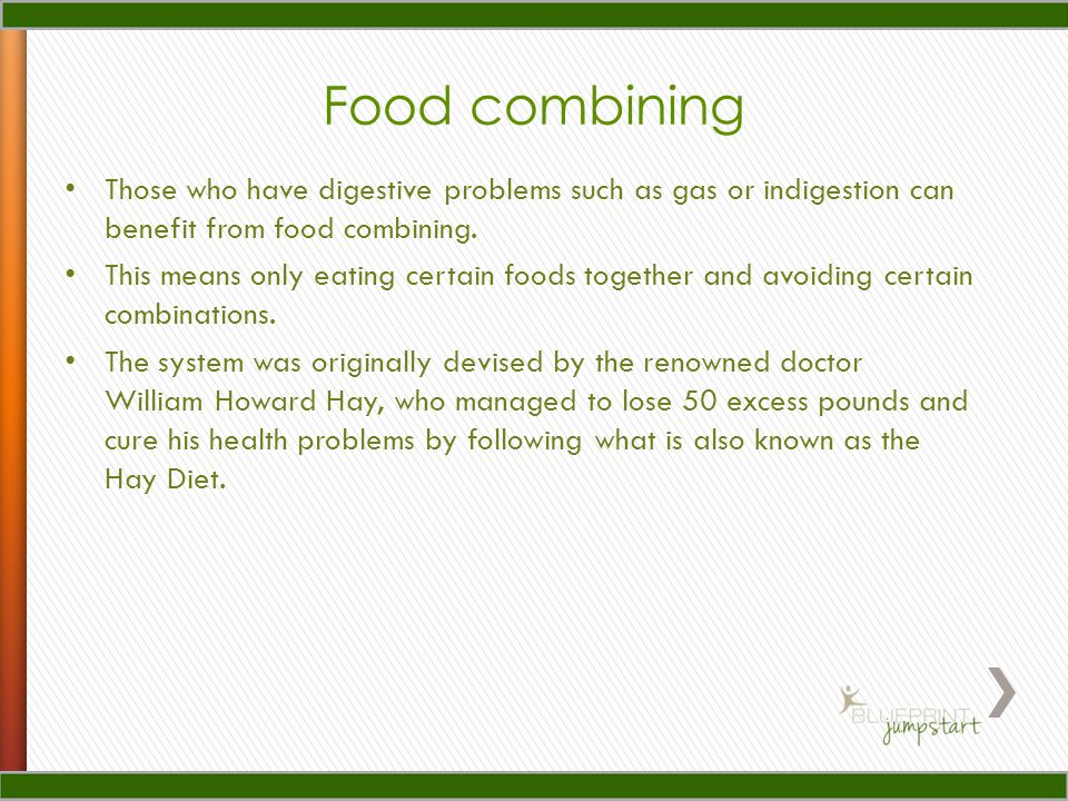 Food combining Those who have digestive problems such as gas or indigestion can benefit from food combining.