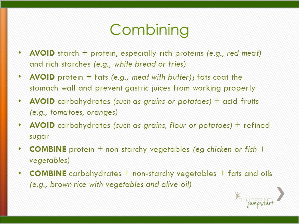 Combining AVOID starch + protein, especially rich proteins (e.g., red meat) and rich starches (e.g., white bread or fries) AVOID protein + fats (e.g., meat with butter); fats coat the stomach wall and prevent gastric juices from working properly AVOID carbohydrates (such as grains or potatoes) + acid fruits (e.g., tomatoes, oranges) AVOID carbohydrates (such as grains, flour or potatoes) + refined sugar COMBINE protein + non-starchy vegetables (eg chicken or fish + vegetables) COMBINE carbohydrates + non-starchy vegetables + fats and oils (e.g., brown rice with vegetables and olive oil)