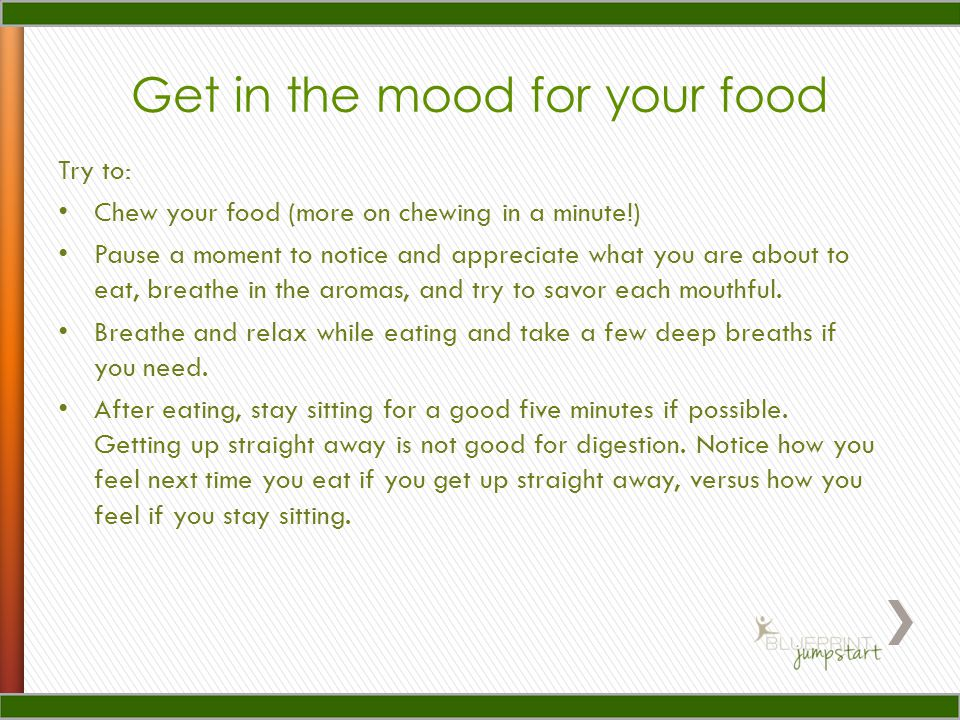 Get in the mood for your food Try to: Chew your food (more on chewing in a minute!) Pause a moment to notice and appreciate what you are about to eat, breathe in the aromas, and try to savor each mouthful.