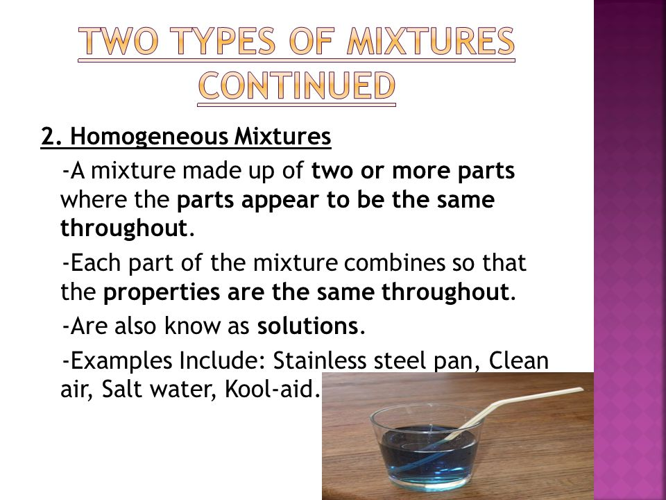 2. Homogeneous Mixtures -A mixture made up of two or more parts where the parts appear to be the same throughout. -Each part of the mixture combines s