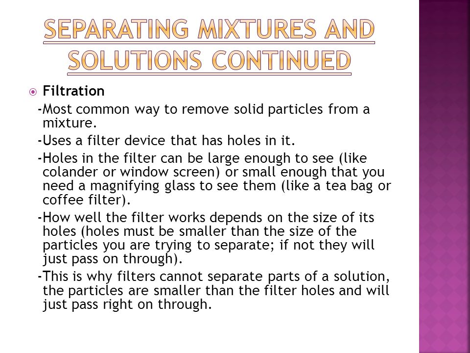  Filtration -Most common way to remove solid particles from a mixture. -Uses a filter device that has holes in it. -Holes in the filter can be large