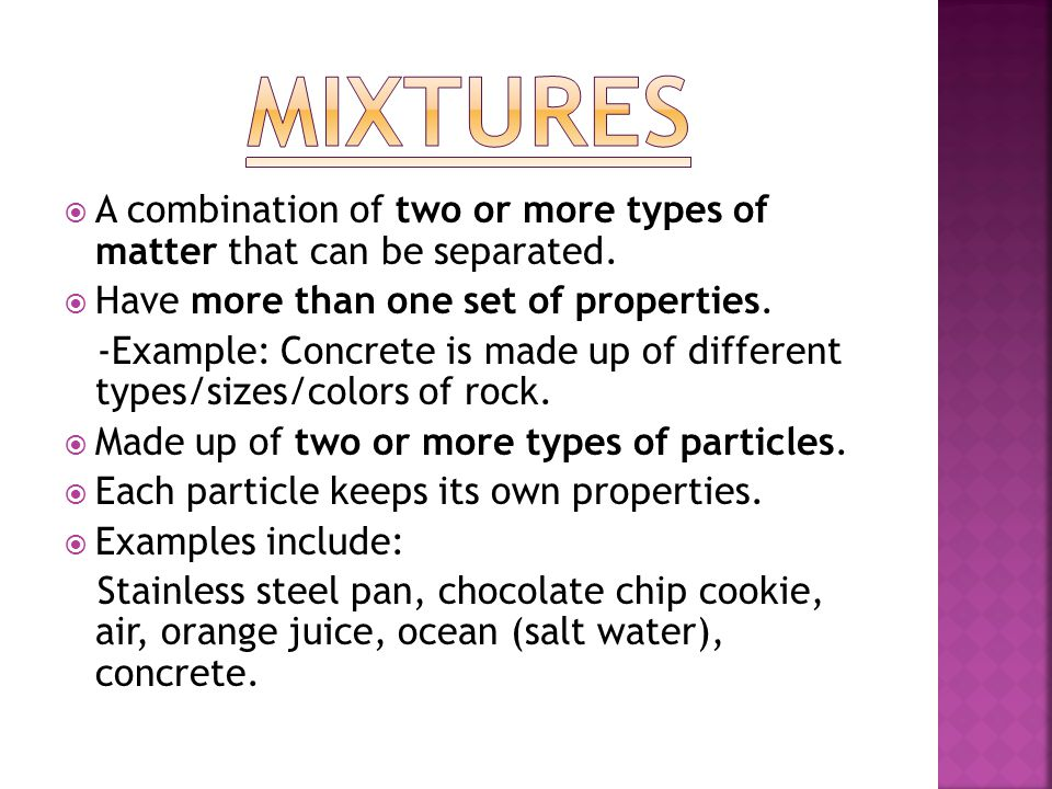  A combination of two or more types of matter that can be separated.  Have more than one set of properties. -Example: Concrete is made up of differe